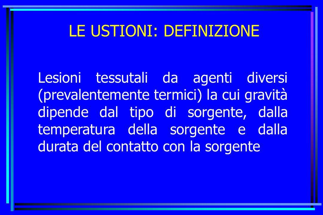 LE USTIONI: DEFINIZIONE Lesioni tessutali da agenti diversi (prevalentemente termici) la cui gravità dipende dal tipo di sorgente, dalla temperatura d