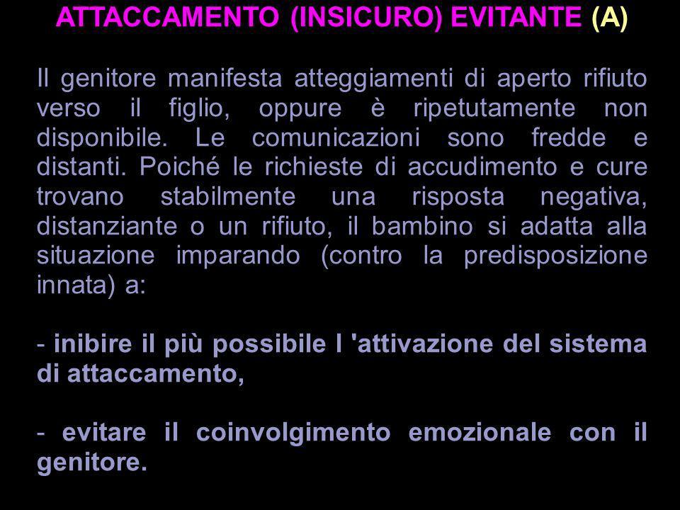 ATTACCAMENTO (INSICURO) EVITANTE (A) Il genitore manifesta atteggiamenti di aperto rifiuto verso il figlio, oppure è ripetutamente non disponibile. Le