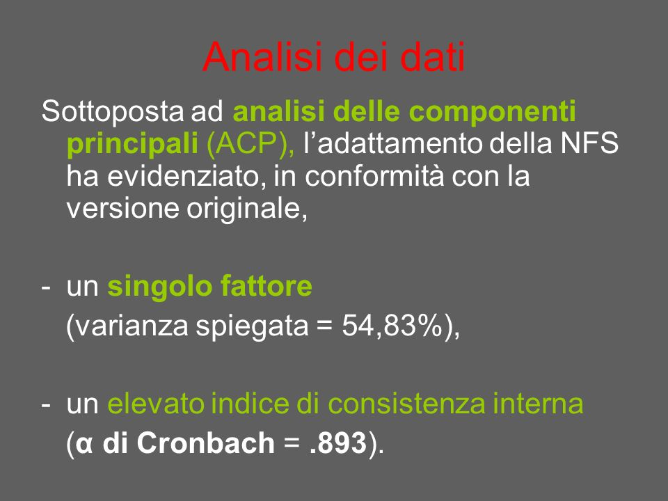 Analisi dei dati Sottoposta ad analisi delle componenti principali (ACP), ladattamento della NFS ha evidenziato, in conformità con la versione originale, -un singolo fattore (varianza spiegata = 54,83%), -un elevato indice di consistenza interna (α di Cronbach =.893).
