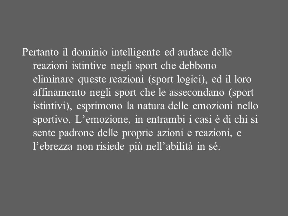 Pertanto il dominio intelligente ed audace delle reazioni istintive negli sport che debbono eliminare queste reazioni (sport logici), ed il loro affinamento negli sport che le assecondano (sport istintivi), esprimono la natura delle emozioni nello sportivo.