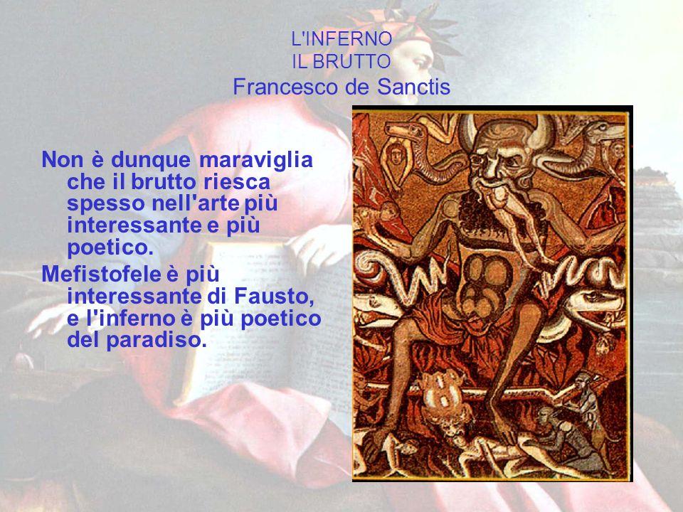 L'INFERNO IL BRUTTO Francesco de Sanctis Non è dunque maraviglia che il brutto riesca spesso nell'arte più interessante e più poetico. Mefistofele è p