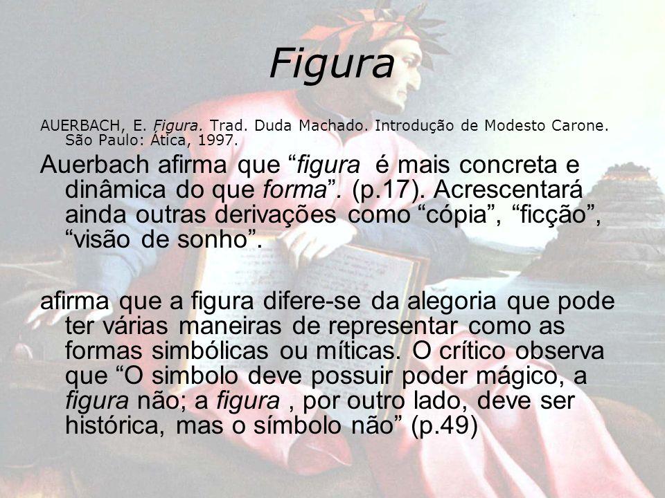 Figura AUERBACH, E. Figura. Trad. Duda Machado. Introdução de Modesto Carone. São Paulo: Ática, 1997. Auerbach afirma que figura é mais concreta e din