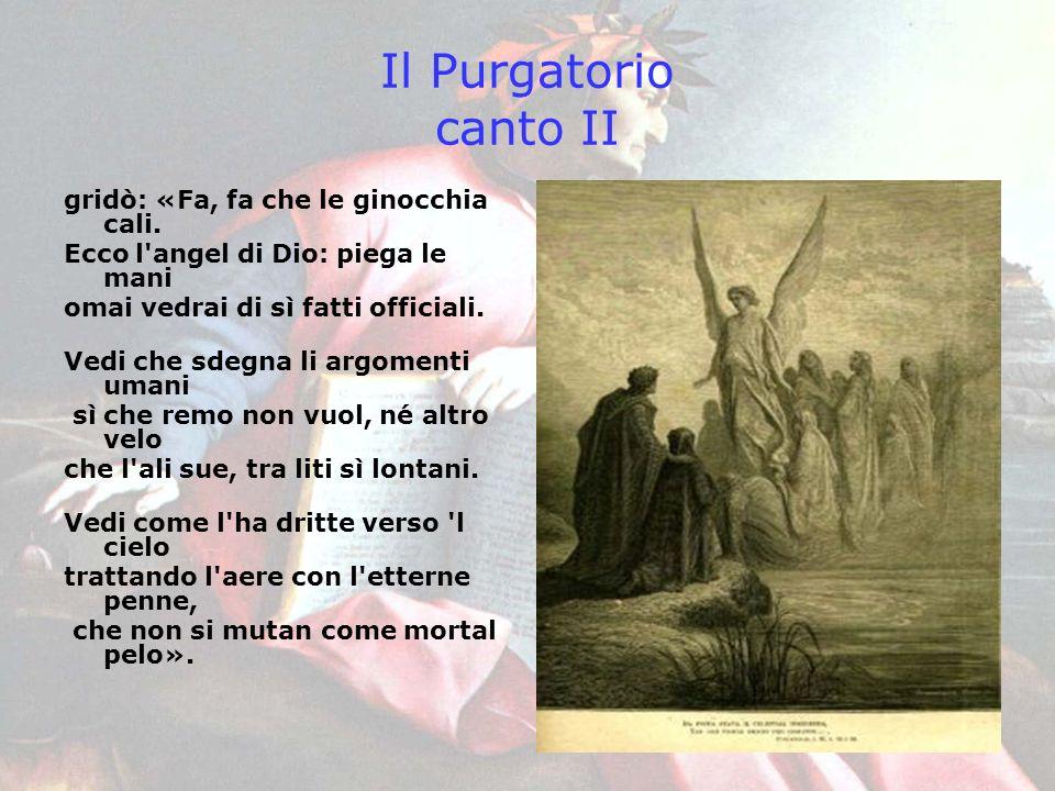 Il Purgatorio canto II gridò: «Fa, fa che le ginocchia cali. Ecco l'angel di Dio: piega le mani omai vedrai di sì fatti officiali. Vedi che sdegna li