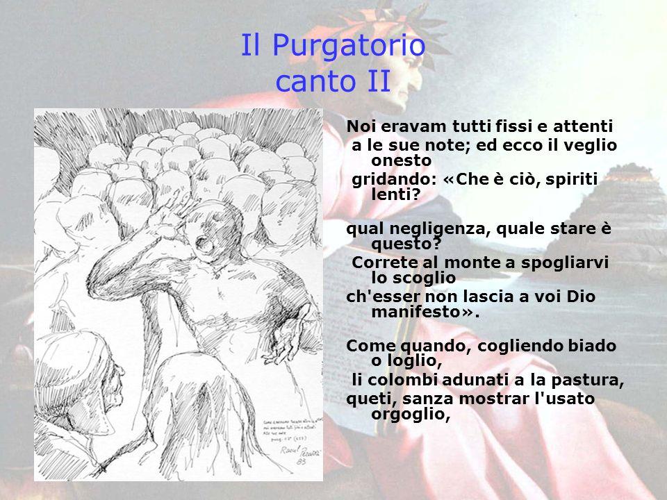 Il Purgatorio canto II Noi eravam tutti fissi e attenti a le sue note; ed ecco il veglio onesto gridando: «Che è ciò, spiriti lenti? qual negligenza,