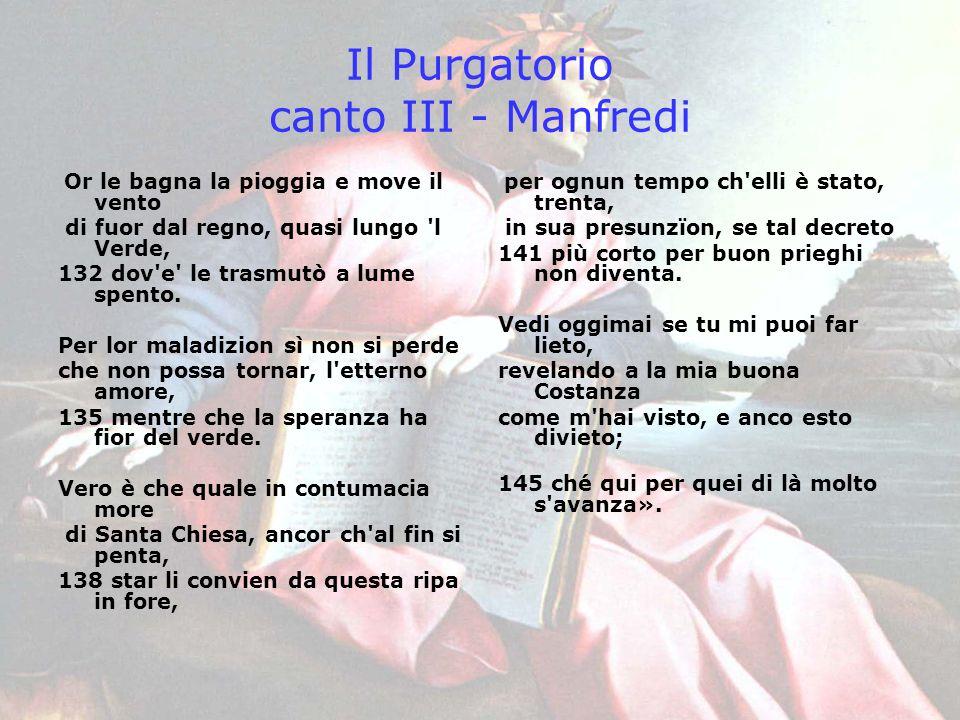 Il Purgatorio canto III - Manfredi Or le bagna la pioggia e move il vento di fuor dal regno, quasi lungo 'l Verde, 132 dov'e' le trasmutò a lume spent