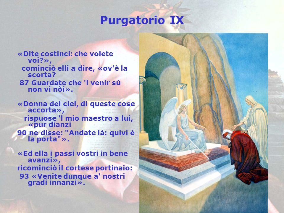 Purgatorio IX «Dite costinci: che volete voi?», cominciò elli a dire, «ov'è la scorta? 87 Guardate che 'l venir sù non vi nòi». «Donna del ciel, di qu