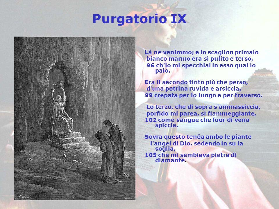 Purgatorio IX Là ne venimmo; e lo scaglion primaio bianco marmo era sì pulito e terso, 96 ch'io mi specchiai in esso qual io paio. Era il secondo tint