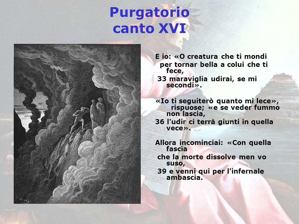 Purgatorio canto XVI E io: «O creatura che ti mondi per tornar bella a colui che ti fece, 33 maraviglia udirai, se mi secondi». «Io ti seguiterò quant