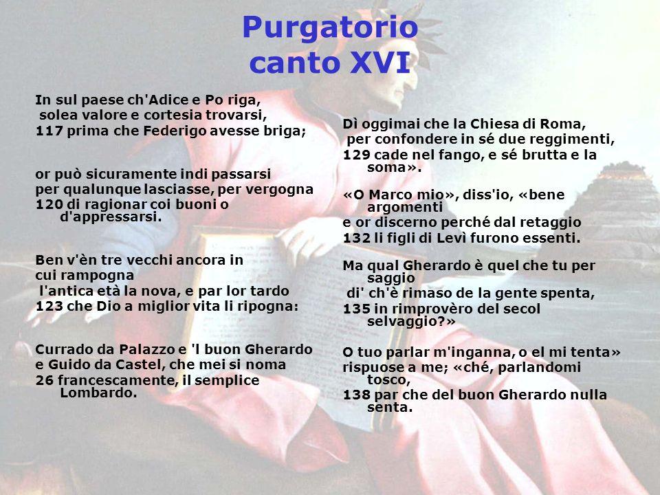 Purgatorio canto XVI In sul paese ch'Adice e Po riga, solea valore e cortesia trovarsi, 117 prima che Federigo avesse briga; or può sicuramente indi p