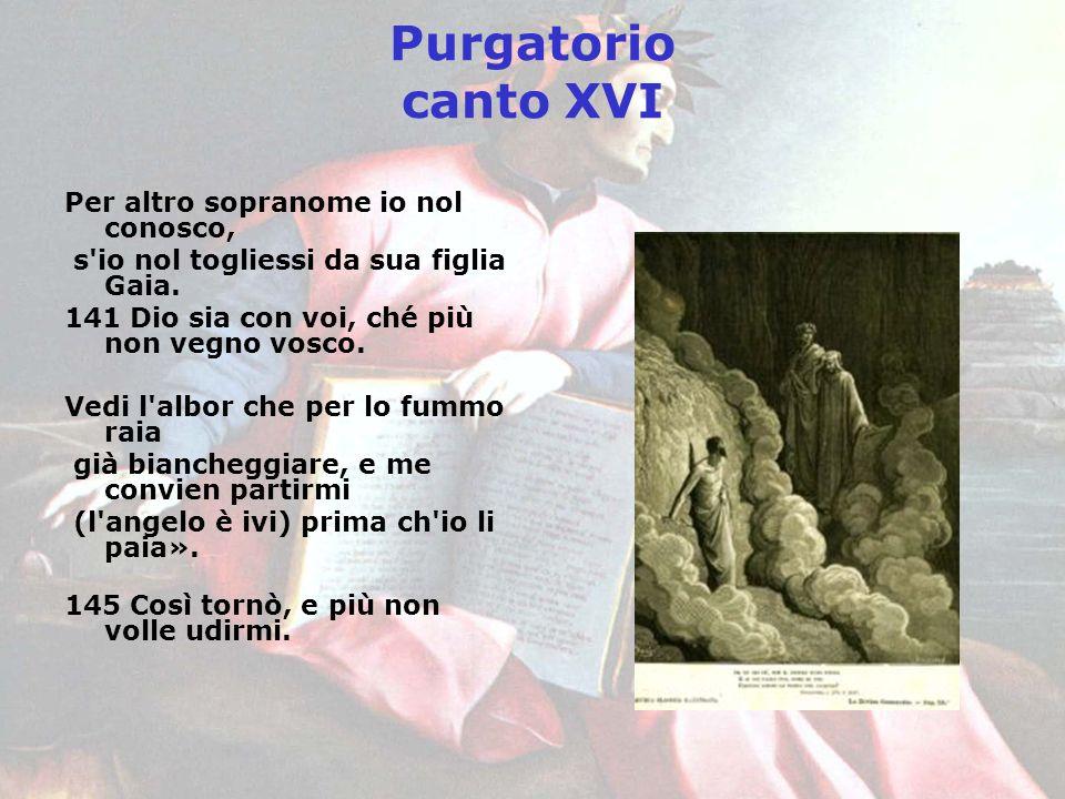 Purgatorio canto XVI Per altro sopranome io nol conosco, s'io nol togliessi da sua figlia Gaia. 141 Dio sia con voi, ché più non vegno vosco. Vedi l'a