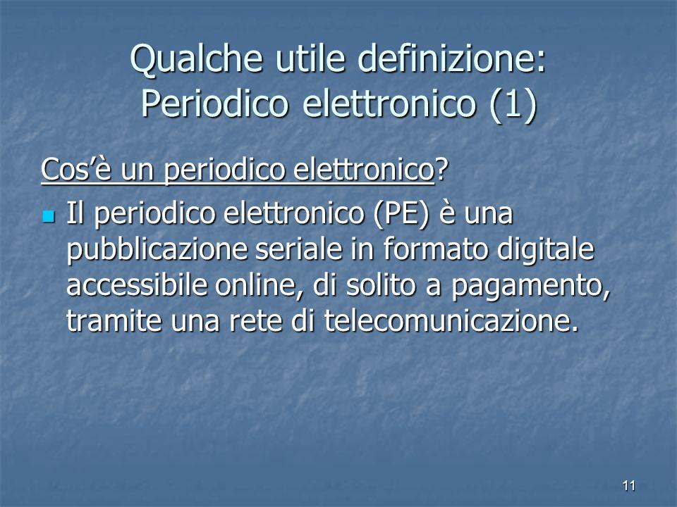 11 Qualche utile definizione: Periodico elettronico (1) Cosè un periodico elettronico? Il periodico elettronico (PE) è una pubblicazione seriale in fo