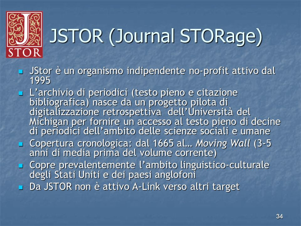 34 JSTOR (Journal STORage) JSTOR (Journal STORage) JStor è un organismo indipendente no-profit attivo dal 1995 JStor è un organismo indipendente no-pr