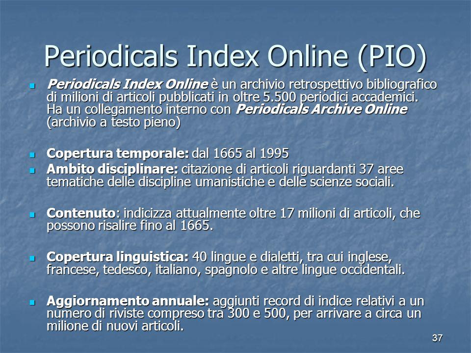 37 Periodicals Index Online (PIO) Periodicals Index Online è un archivio retrospettivo bibliografico di milioni di articoli pubblicati in oltre 5.500