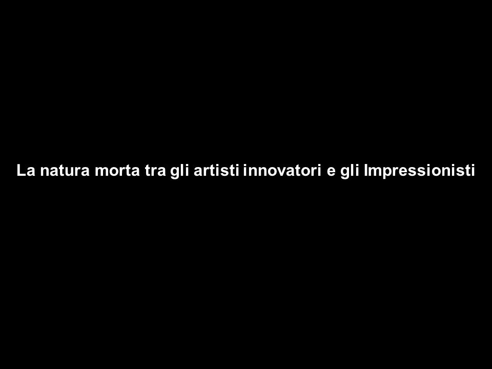 La natura morta tra gli artisti innovatori e gli Impressionisti