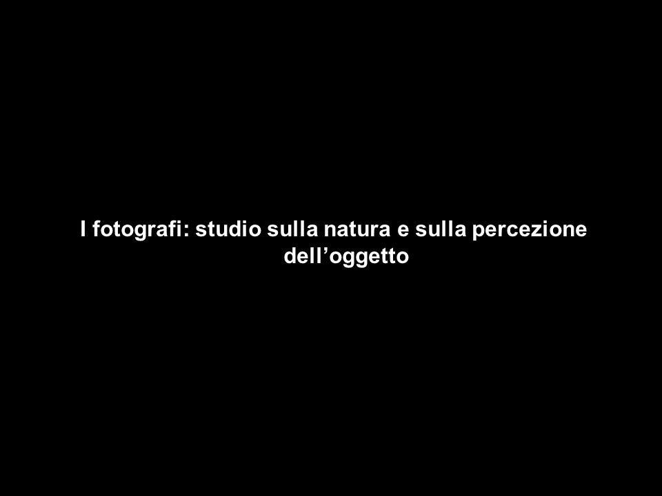 I fotografi: studio sulla natura e sulla percezione delloggetto