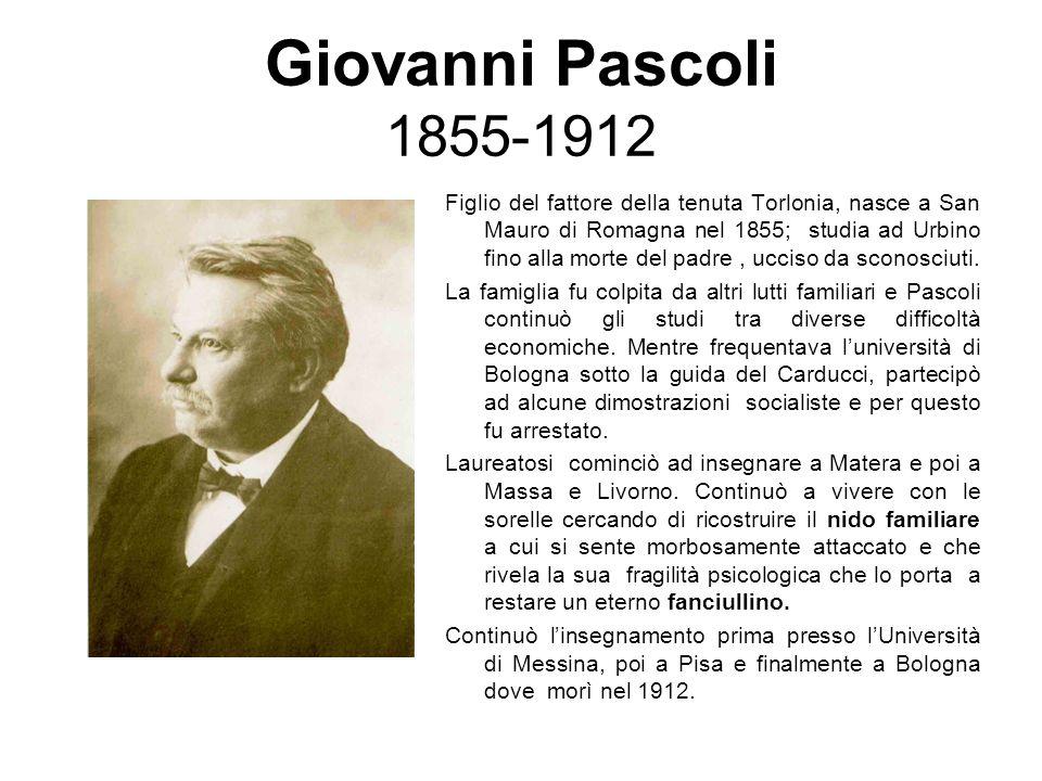 Giovanni Pascoli 1855-1912 Figlio del fattore della tenuta Torlonia, nasce a San Mauro di Romagna nel 1855; studia ad Urbino fino alla morte del padre