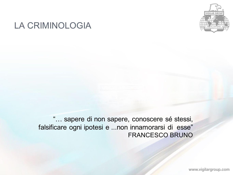 LA CRIMINOLOGIA … sapere di non sapere, conoscere sé stessi, falsificare ogni ipotesi e...non innamorarsi di esse FRANCESCO BRUNO