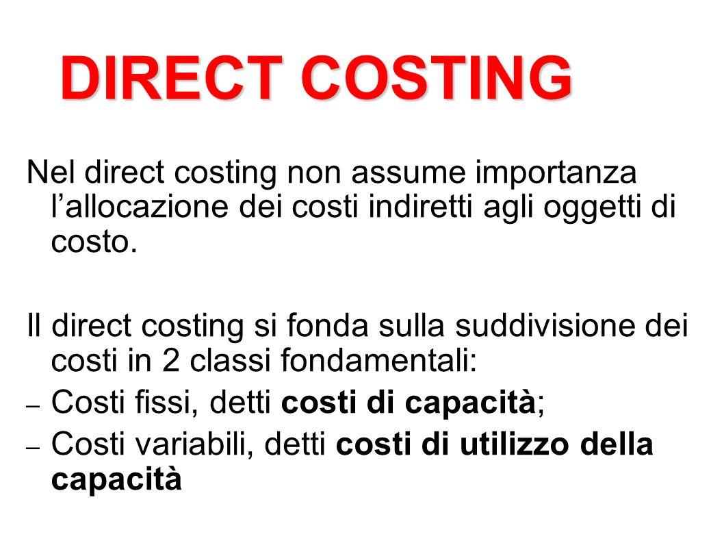 Nel direct costing non assume importanza lallocazione dei costi indiretti agli oggetti di costo. Il direct costing si fonda sulla suddivisione dei cos