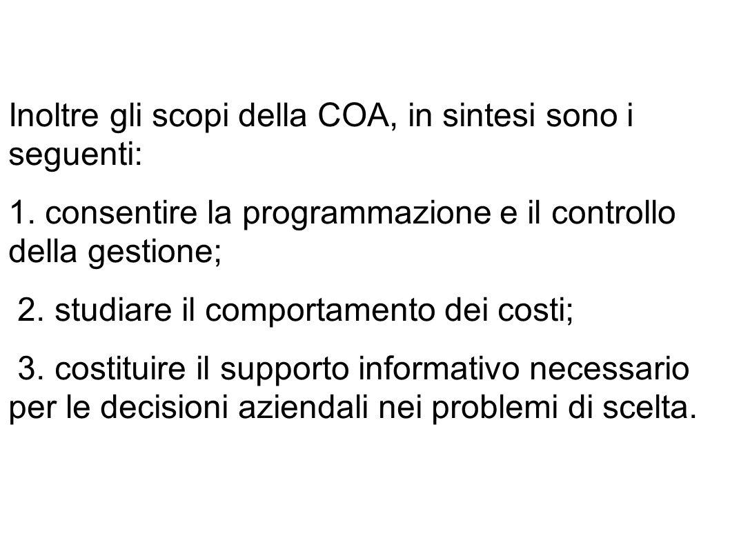 Inoltre gli scopi della COA, in sintesi sono i seguenti: 1. consentire la programmazione e il controllo della gestione; 2. studiare il comportamento d