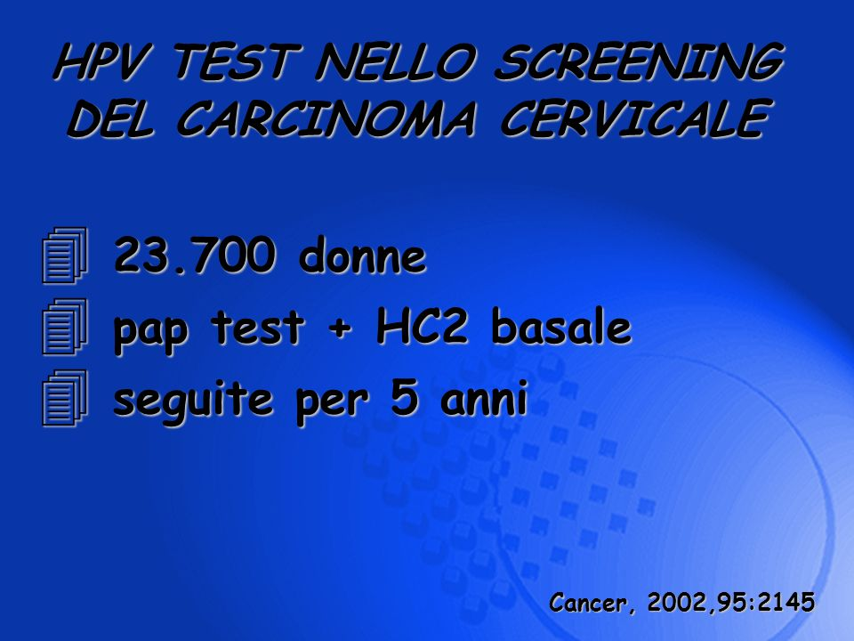 4 23.700 donne 4 pap test + HC2 basale 4 seguite per 5 anni HPV TEST NELLO SCREENING DEL CARCINOMA CERVICALE Cancer, 2002,95:2145