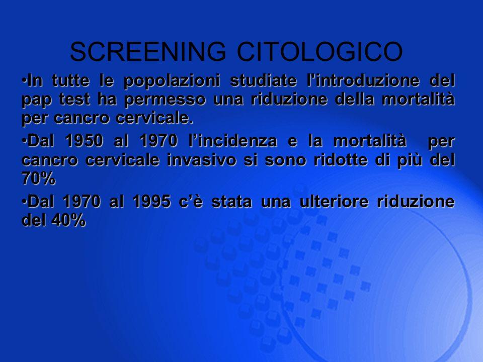 SCREENING CITOLOGICO In tutte le popolazioni studiate l'introduzione del pap test ha permesso una riduzione della mortalità per cancro cervicale.In tu