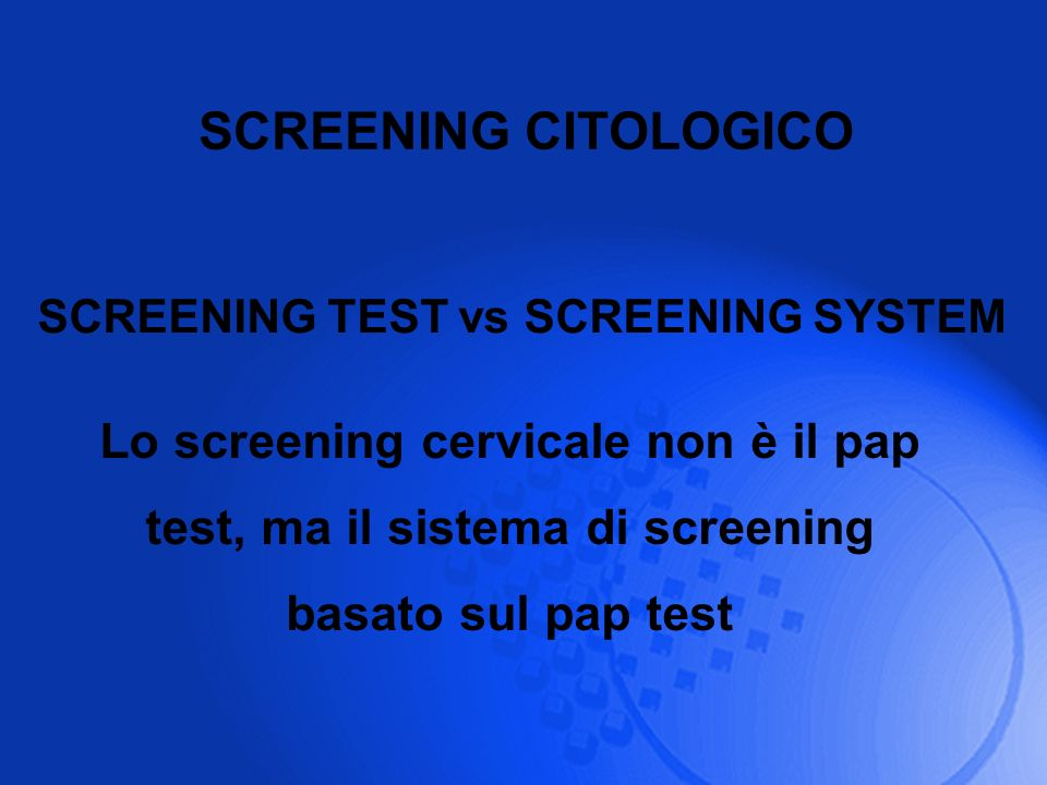 SCREENING CITOLOGICO Lo screening cervicale non è il pap test, ma il sistema di screening basato sul pap test SCREENING TEST vs SCREENING SYSTEM