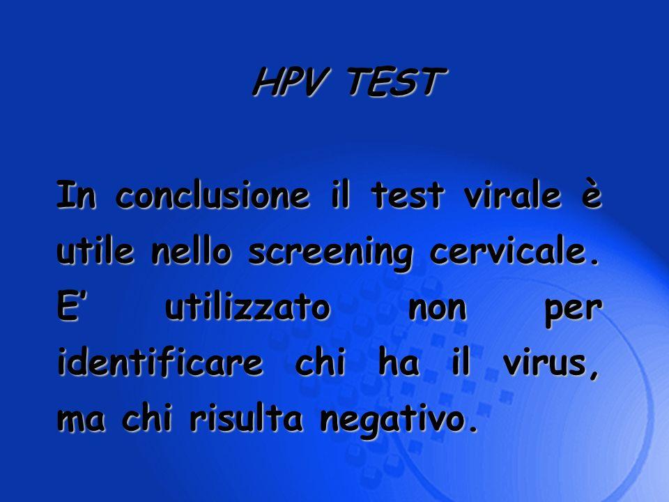 In conclusione il test virale è utile nello screening cervicale. E utilizzato non per identificare chi ha il virus, ma chi risulta negativo. HPV TEST