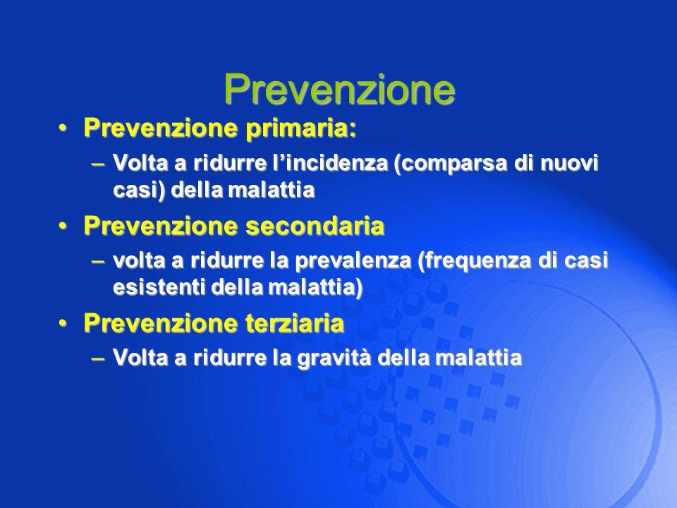 Prevenzione Prevenzione primaria:Prevenzione primaria: –Volta a ridurre lincidenza (comparsa di nuovi casi) della malattia Prevenzione secondariaPreve