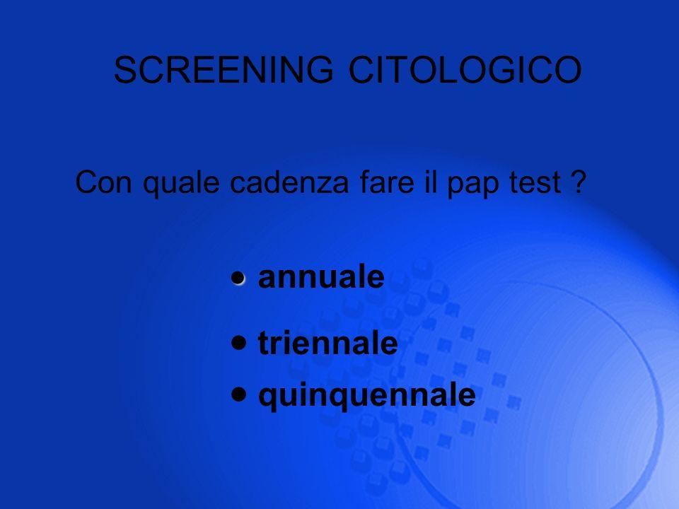 SCREENING CITOLOGICO Con quale cadenza fare il pap test ? annuale triennale quinquennale