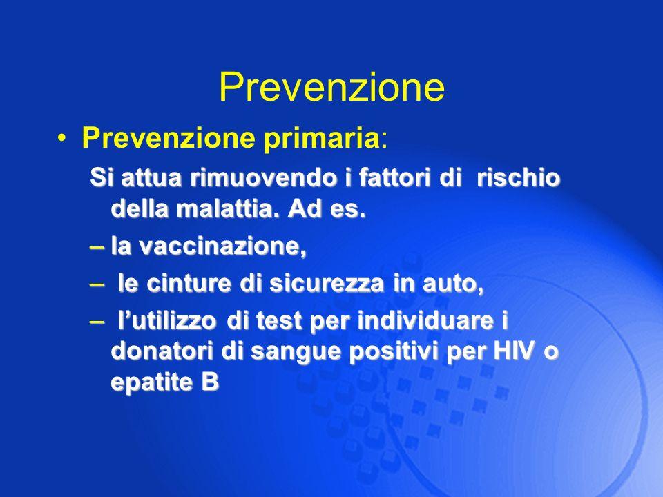 Prevenzione Prevenzione primaria: Si attua rimuovendo i fattori di rischio della malattia. Ad es. –la vaccinazione, – le cinture di sicurezza in auto,