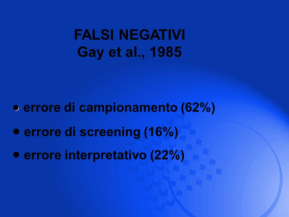 FALSI NEGATIVI Gay et al., 1985 errore di campionamento (62%) errore di screening (16%) errore interpretativo (22%)