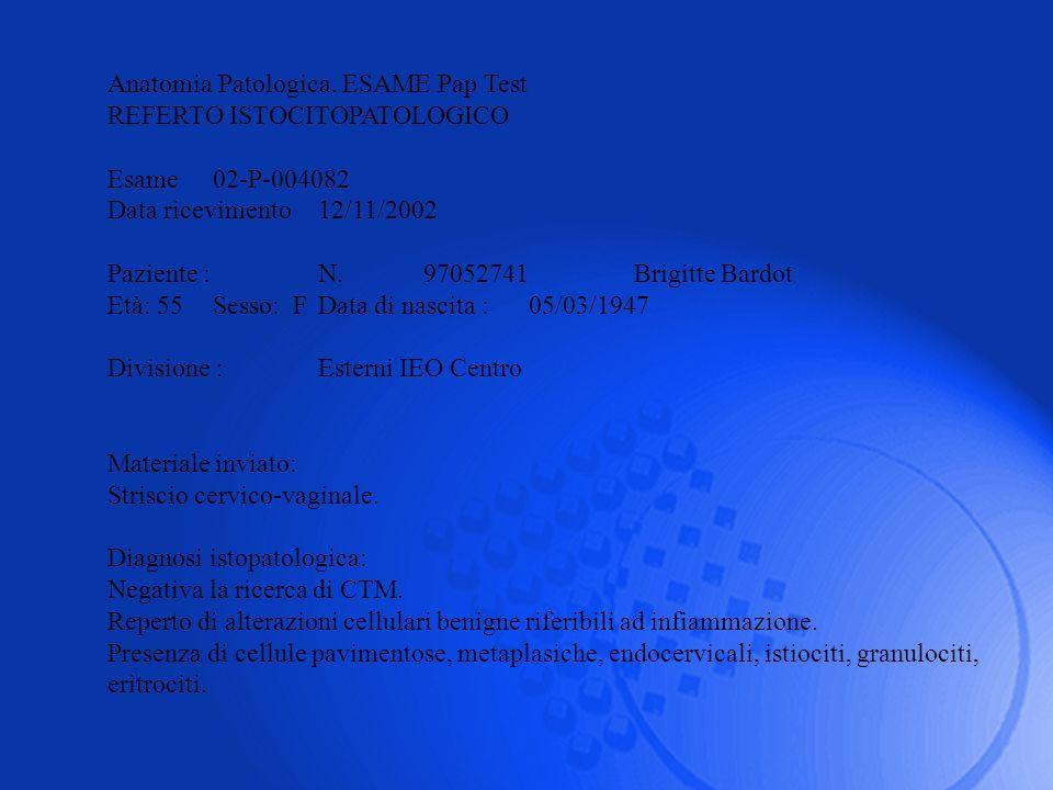 Anatomia Patologica. ESAME Pap Test REFERTO ISTOCITOPATOLOGICO Esame02-P-004082 Data ricevimento12/11/2002 Paziente : N. 97052741Brigitte Bardot Età: