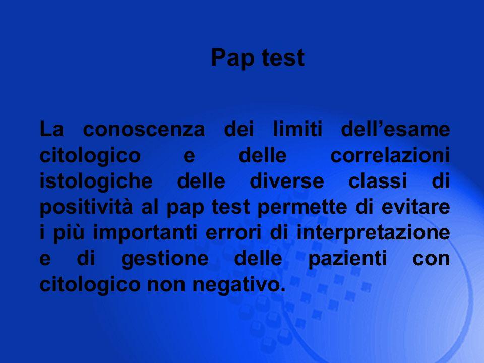 La conoscenza dei limiti dellesame citologico e delle correlazioni istologiche delle diverse classi di positività al pap test permette di evitare i pi