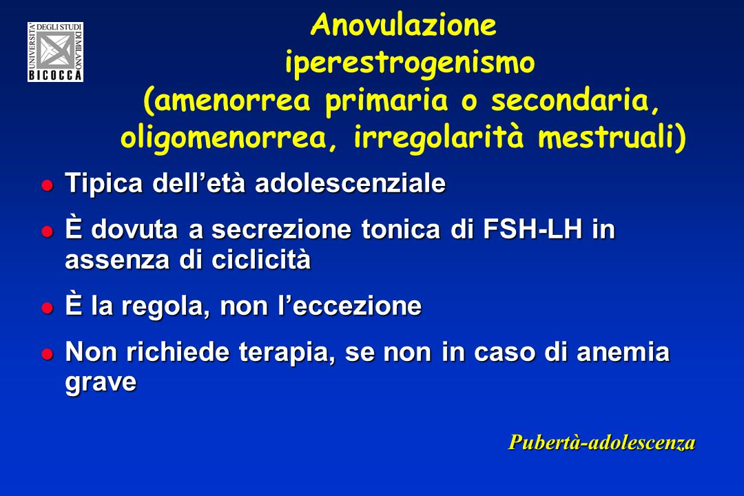 Anovulazione iperestrogenismo (amenorrea primaria o secondaria, oligomenorrea, irregolarità mestruali) Tipica delletà adolescenziale Tipica delletà ad
