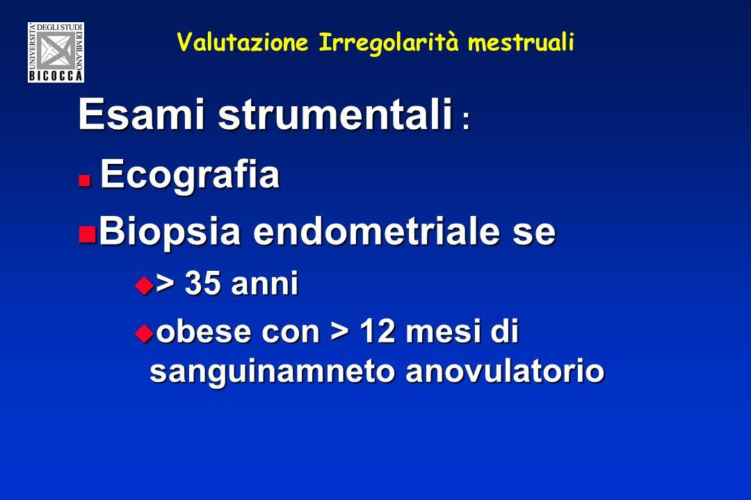 Valutazione Irregolarità mestruali Esami strumentali : Ecografia Ecografia Biopsia endometriale se Biopsia endometriale se > 35 anni > 35 anni obese c