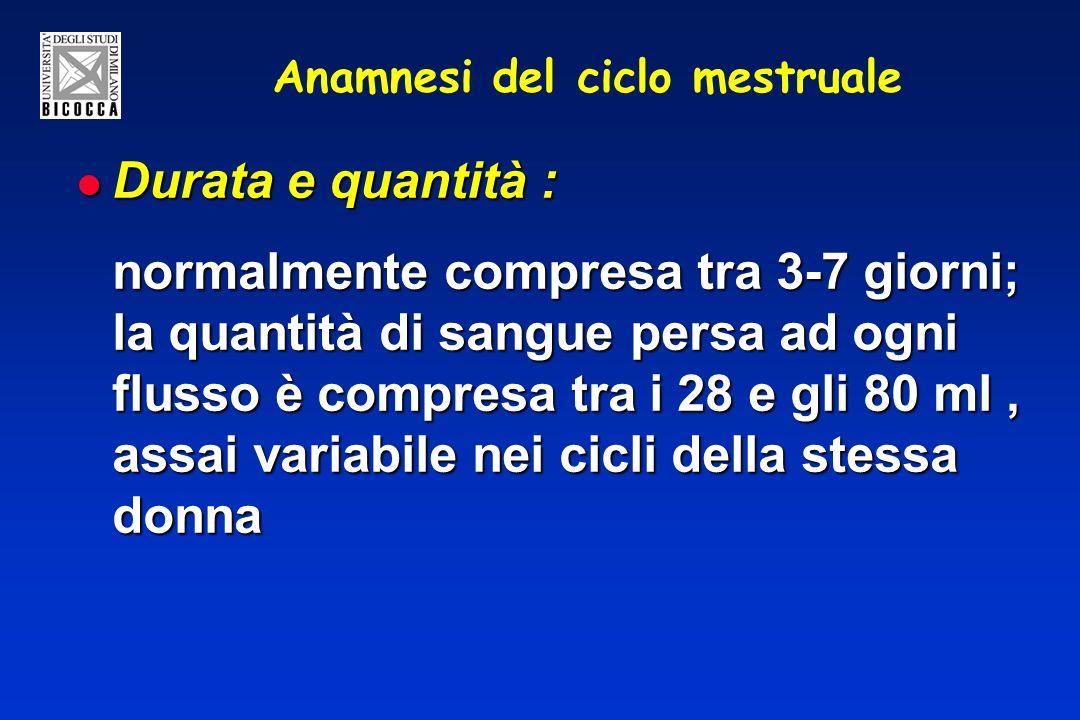 Anamnesi del ciclo mestruale Durata e quantità : Durata e quantità : normalmente compresa tra 3-7 giorni; la quantità di sangue persa ad ogni flusso è