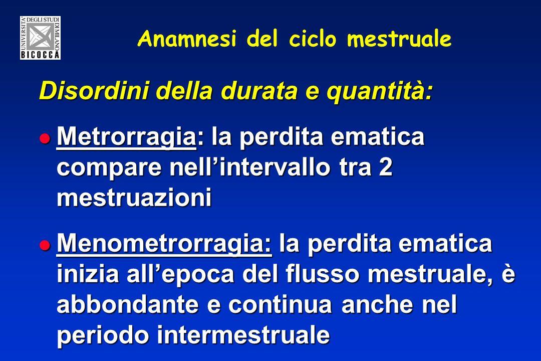 Anamnesi del ciclo mestruale Disordini della durata e quantità: Metrorragia: la perdita ematica compare nellintervallo tra 2 mestruazioni Metrorragia: la perdita ematica compare nellintervallo tra 2 mestruazioni Menometrorragia: la perdita ematica inizia allepoca del flusso mestruale, è abbondante e continua anche nel periodo intermestruale Menometrorragia: la perdita ematica inizia allepoca del flusso mestruale, è abbondante e continua anche nel periodo intermestruale