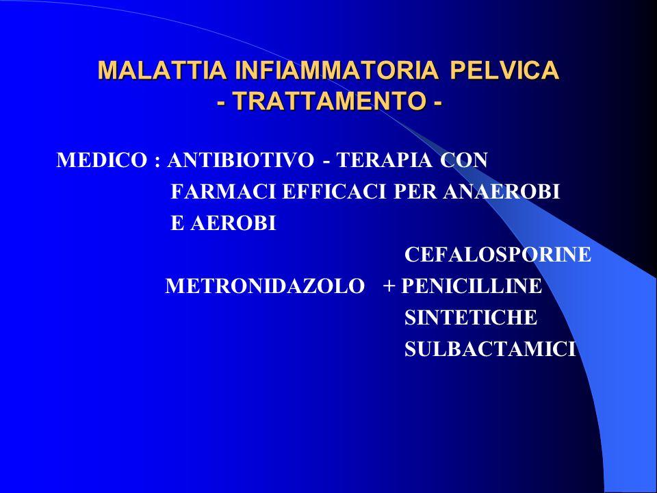 MALATTIA INFIAMMATORIA PELVICA - TRATTAMENTO - MEDICO : ANTIBIOTIVO - TERAPIA CON FARMACI EFFICACI PER ANAEROBI E AEROBI CEFALOSPORINE METRONIDAZOLO + PENICILLINE SINTETICHE SULBACTAMICI