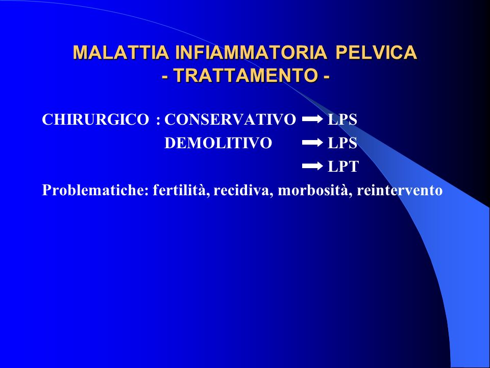MALATTIA INFIAMMATORIA PELVICA - TRATTAMENTO - CHIRURGICO :CONSERVATIVO LPS DEMOLITIVOLPS LPT Problematiche: fertilità, recidiva, morbosità, reintervento