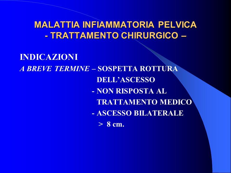 MALATTIA INFIAMMATORIA PELVICA - TRATTAMENTO CHIRURGICO – INDICAZIONI A BREVE TERMINE – SOSPETTA ROTTURA DELLASCESSO -NON RISPOSTA AL TRATTAMENTO MEDICO -ASCESSO BILATERALE > 8 cm.