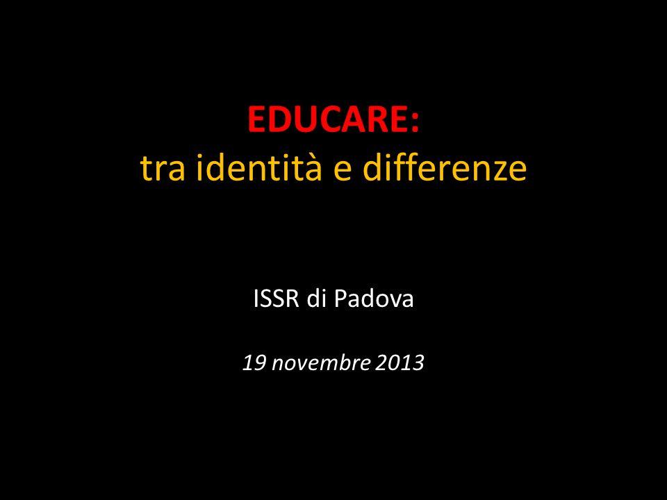 EDUCARE: tra identità e differenze ISSR di Padova 19 novembre 2013
