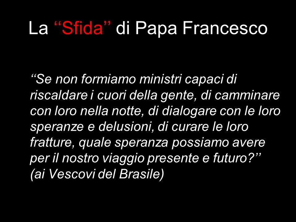 La Sfida di Papa Francesco Se non formiamo ministri capaci di riscaldare i cuori della gente, di camminare con loro nella notte, di dialogare con le l