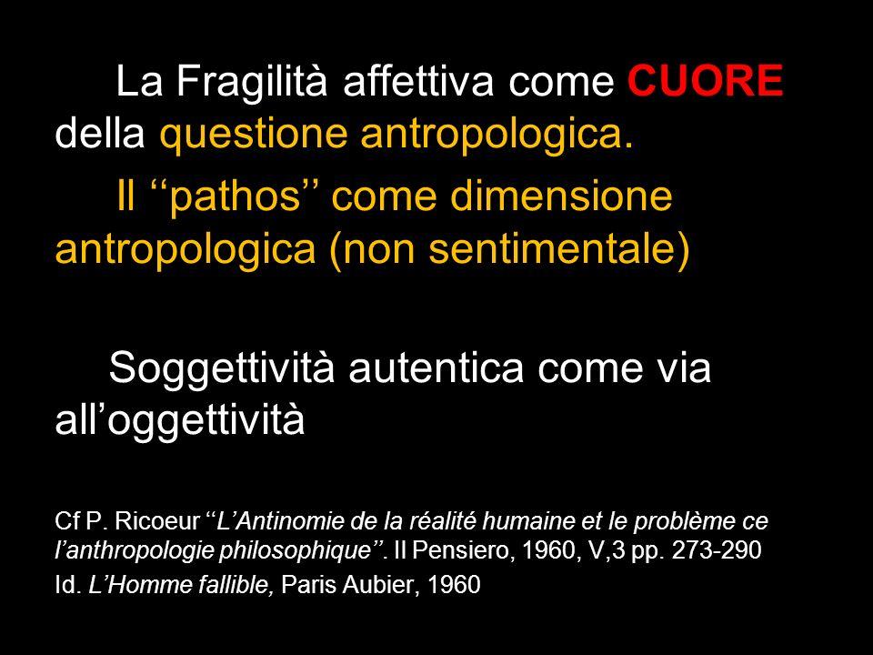 La Fragilità affettiva come CUORE della questione antropologica. Il pathos come dimensione antropologica (non sentimentale) Soggettività autentica com