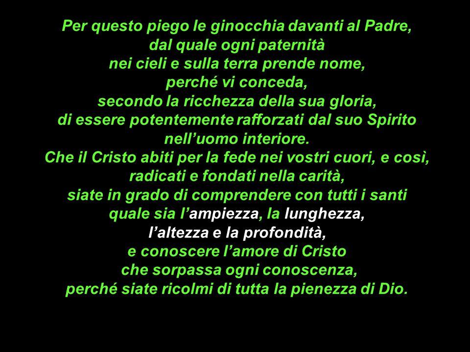 Per questo piego le ginocchia davanti al Padre, dal quale ogni paternità nei cieli e sulla terra prende nome, perché vi conceda, secondo la ricchezza