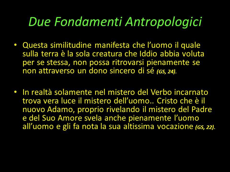 Due Fondamenti Antropologici Questa similitudine manifesta che luomo il quale sulla terra è la sola creatura che Iddio abbia voluta per se stessa, non possa ritrovarsi pienamente se non attraverso un dono sincero di sé (GS, 24).