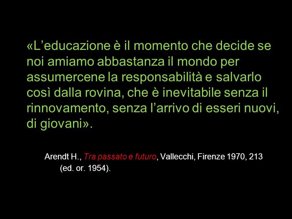 «Leducazione è il momento che decide se noi amiamo abbastanza il mondo per assumercene la responsabilità e salvarlo così dalla rovina, che è inevitabile senza il rinnovamento, senza larrivo di esseri nuovi, di giovani».
