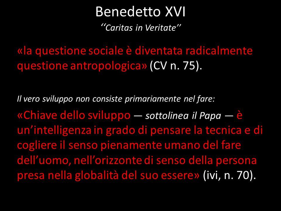 Benedetto XVI Caritas in Veritate «la questione sociale è diventata radicalmente questione antropologica» (CV n. 75). Il vero sviluppo non consiste pr