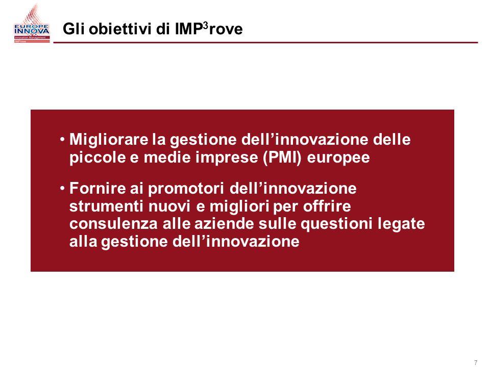 7 Migliorare la gestione dellinnovazione delle piccole e medie imprese (PMI) europee Fornire ai promotori dellinnovazione strumenti nuovi e migliori per offrire consulenza alle aziende sulle questioni legate alla gestione dellinnovazione Gli obiettivi di IMP 3 rove
