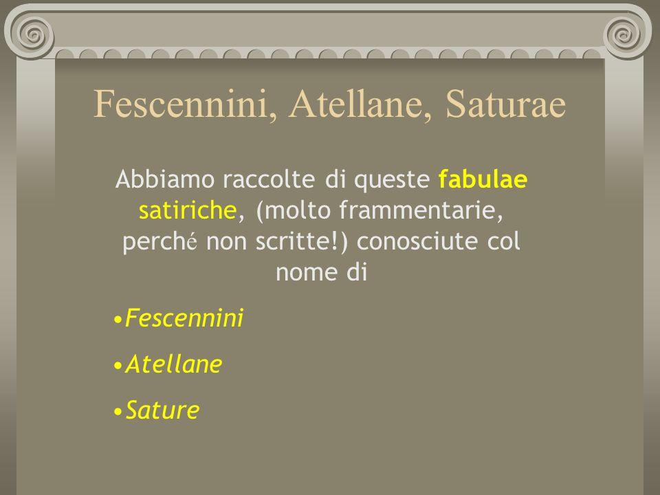 Fescennini, Atellane, Saturae Abbiamo raccolte di queste fabulae satiriche, (molto frammentarie, perch é non scritte!) conosciute col nome di Fescenni