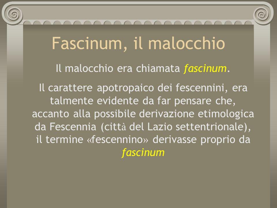Fascinum, il malocchio Il malocchio era chiamata fascinum. Il carattere apotropaico dei fescennini, era talmente evidente da far pensare che, accanto